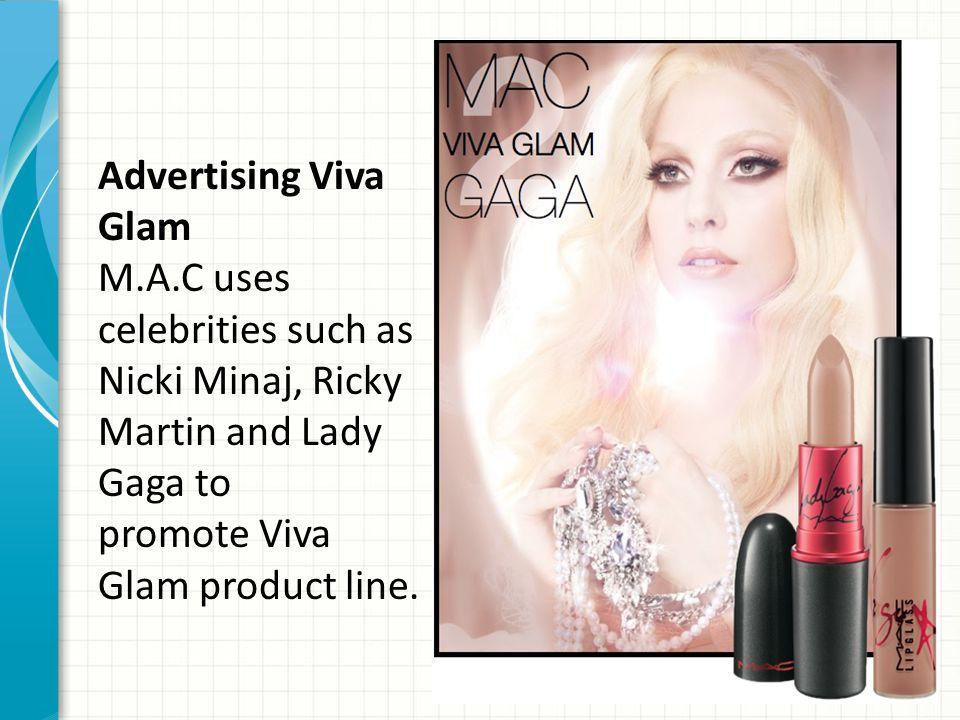 Advertising Viva Glam M.A.C uses celebrities such as Nicki Minaj, Ricky Martin and Lady Gaga to promote Viva Glam product line.