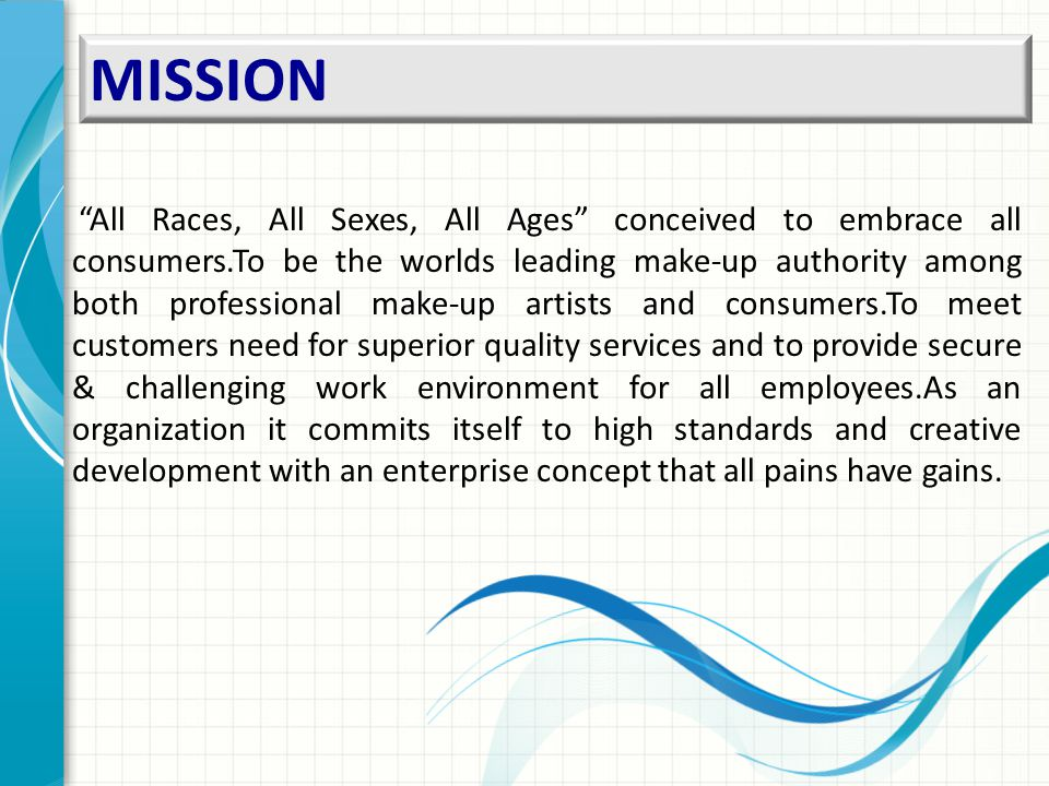 MISSION All Races, All Sexes, All Ages conceived to embrace all consumers.To be the worlds leading make-up authority among both professional make-up artists and consumers.To meet customers need for superior quality services and to provide secure & challenging work environment for all employees.As an organization it commits itself to high standards and creative development with an enterprise concept that all pains have gains.