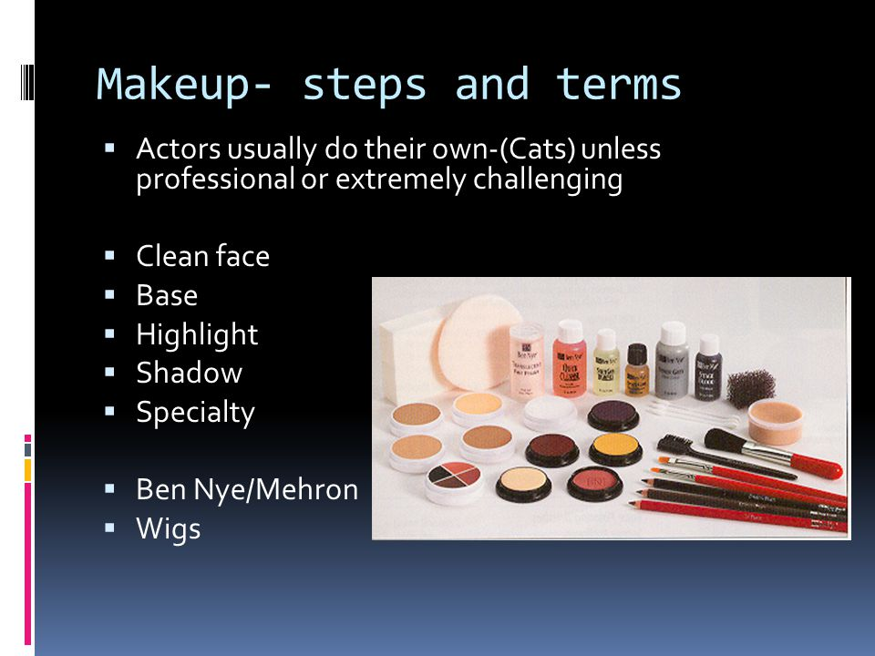 Makeup- steps and terms  Actors usually do their own-(Cats) unless professional or extremely challenging  Clean face  Base  Highlight  Shadow  S