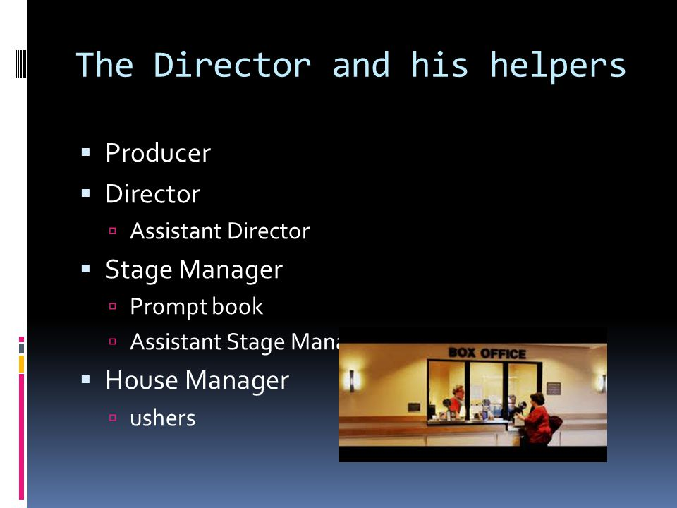 The Director and his helpers  Producer  Director  Assistant Director  Stage Manager  Prompt book  Assistant Stage Manager  House Manager  ushe