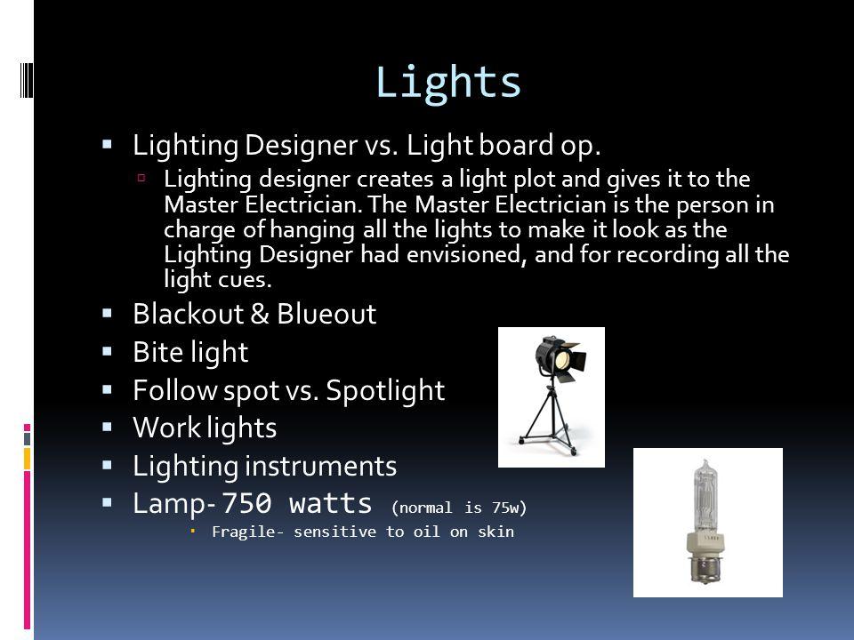 Lights  Lighting Designer vs. Light board op.  Lighting designer creates a light plot and gives it to the Master Electrician. The Master Electrician