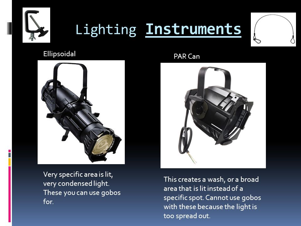 Lighting Instruments Ellipsoidal PAR Can Very specific area is lit, very condensed light. These you can use gobos for. This creates a wash, or a broad