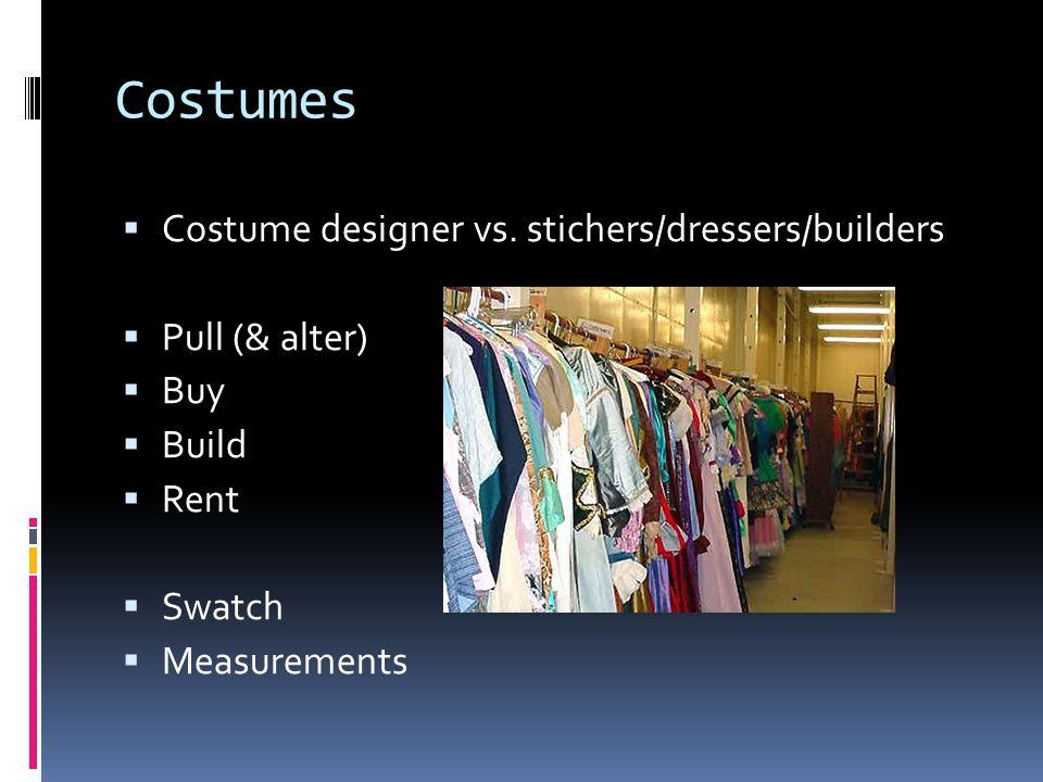 Costumes  Costume designer vs. stichers/dressers/builders  Pull (& alter)  Buy  Build  Rent  Swatch  Measurements