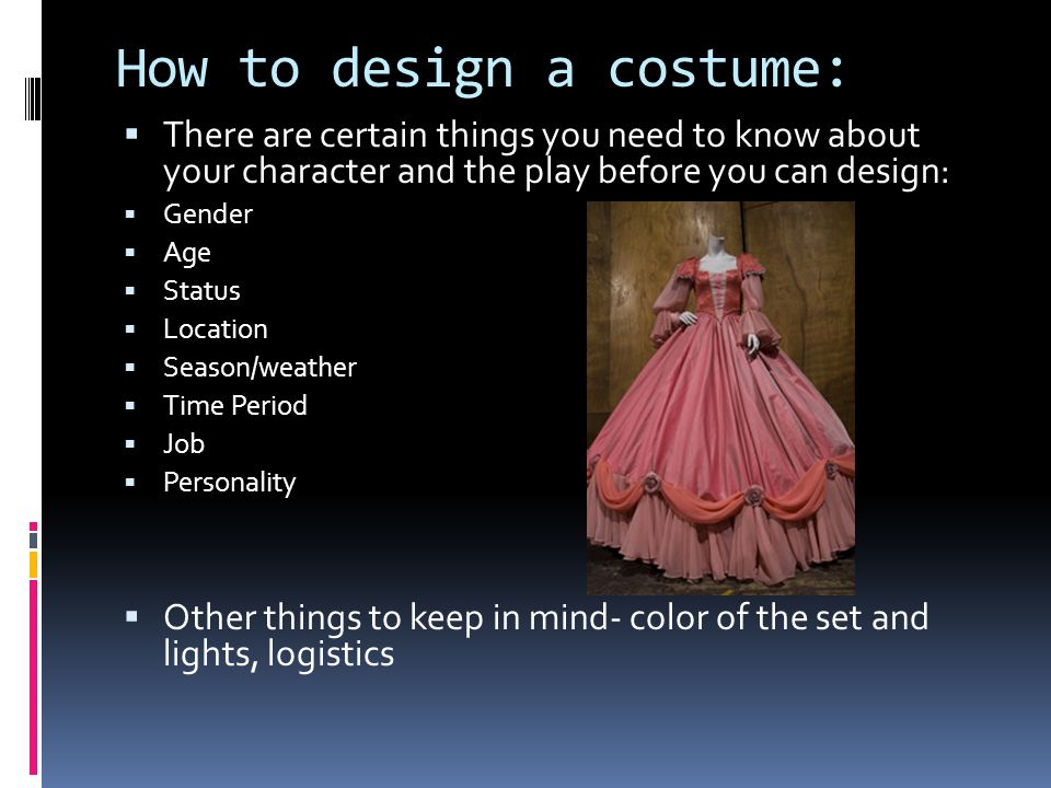 How to design a costume:  There are certain things you need to know about your character and the play before you can design:  Gender  Age  Status  Location  Season/weather  Time Period  Job  Personality  Other things to keep in mind- color of the set and lights, logistics
