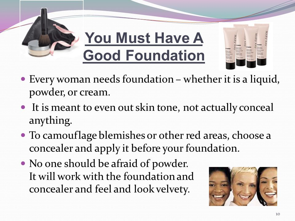 You Must Have A Good Foundation Every woman needs foundation – whether it is a liquid, powder, or cream.