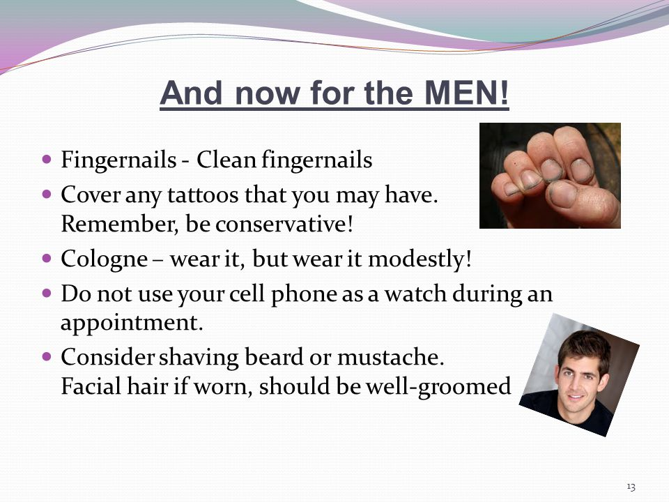 And now for the MEN. Fingernails - Clean fingernails Cover any tattoos that you may have.