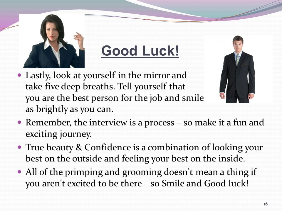 Good Luck. Lastly, look at yourself in the mirror and take five deep breaths.