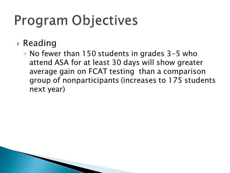  Reading ◦ No fewer than 150 students in grades 3-5 who attend ASA for at least 30 days will show greater average gain on FCAT testing than a comparison group of nonparticipants (increases to 175 students next year)