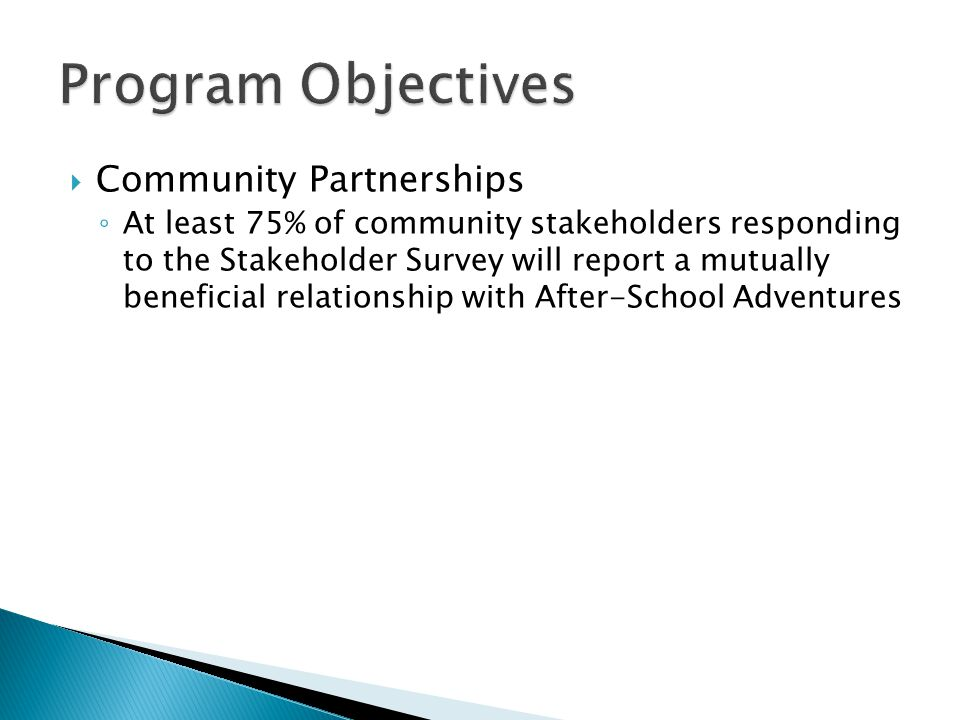  Community Partnerships ◦ At least 75% of community stakeholders responding to the Stakeholder Survey will report a mutually beneficial relationship with After-School Adventures