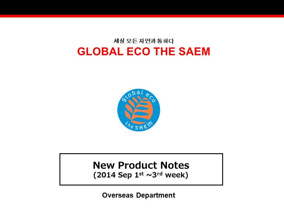 세상 모든 자연과 통하다 GLOBAL ECO THE SAEM New Product Notes (2014 Sep 1 st ~3 rd week) Overseas Department