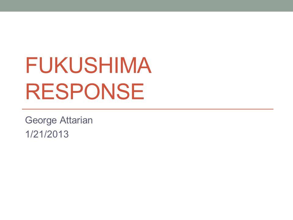 FUKUSHIMA RESPONSE George Attarian 1/21/2013