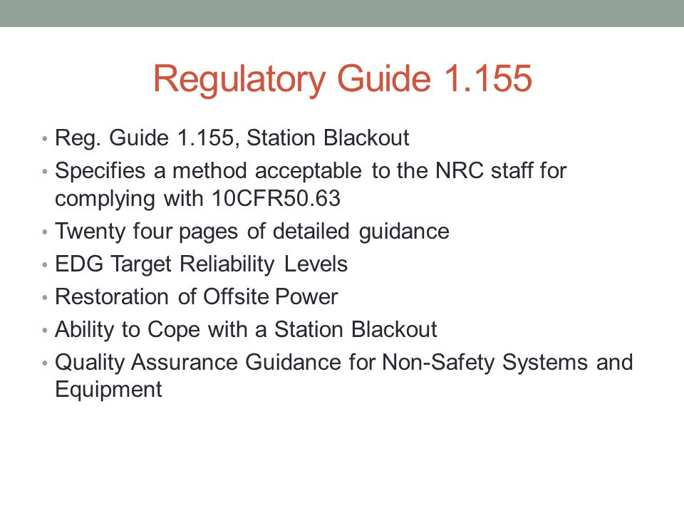 Regulatory Guide 1.155 Reg. Guide 1.155, Station Blackout Specifies a method acceptable to the NRC staff for complying with 10CFR50.63 Twenty four pag