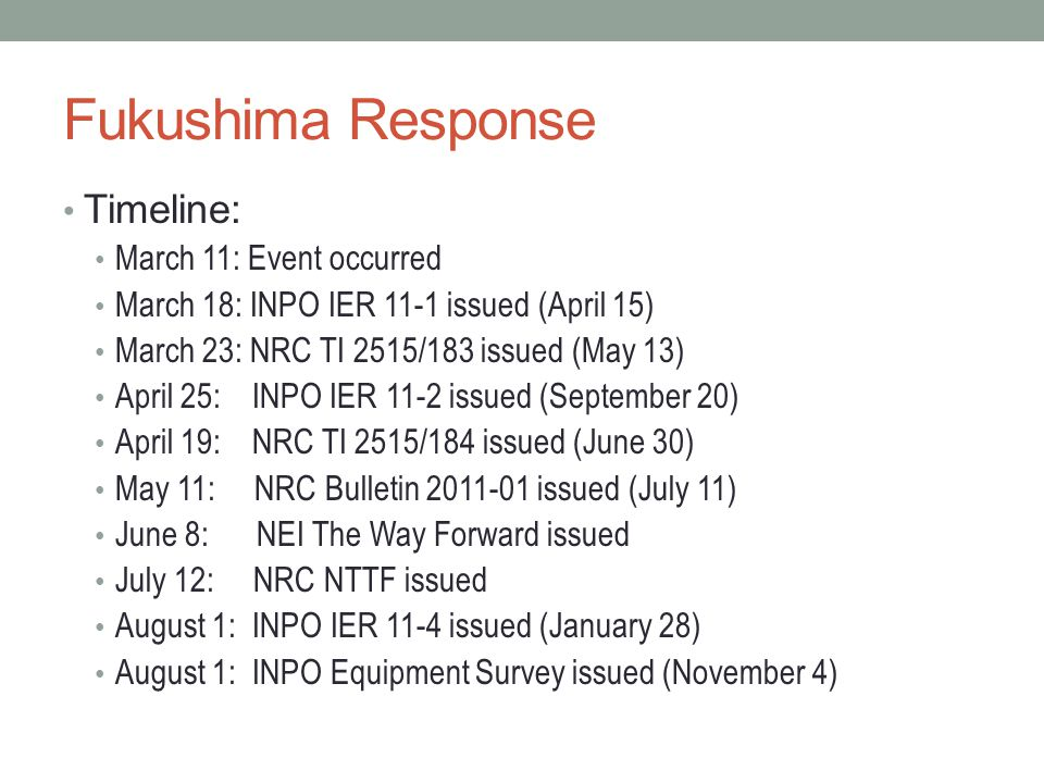 Fukushima Response Timeline: March 11: Event occurred March 18: INPO IER 11-1 issued (April 15) March 23: NRC TI 2515/183 issued (May 13) April 25: INPO IER 11-2 issued (September 20) April 19: NRC TI 2515/184 issued (June 30) May 11: NRC Bulletin 2011-01 issued (July 11) June 8: NEI The Way Forward issued July 12: NRC NTTF issued August 1: INPO IER 11-4 issued (January 28) August 1: INPO Equipment Survey issued (November 4)
