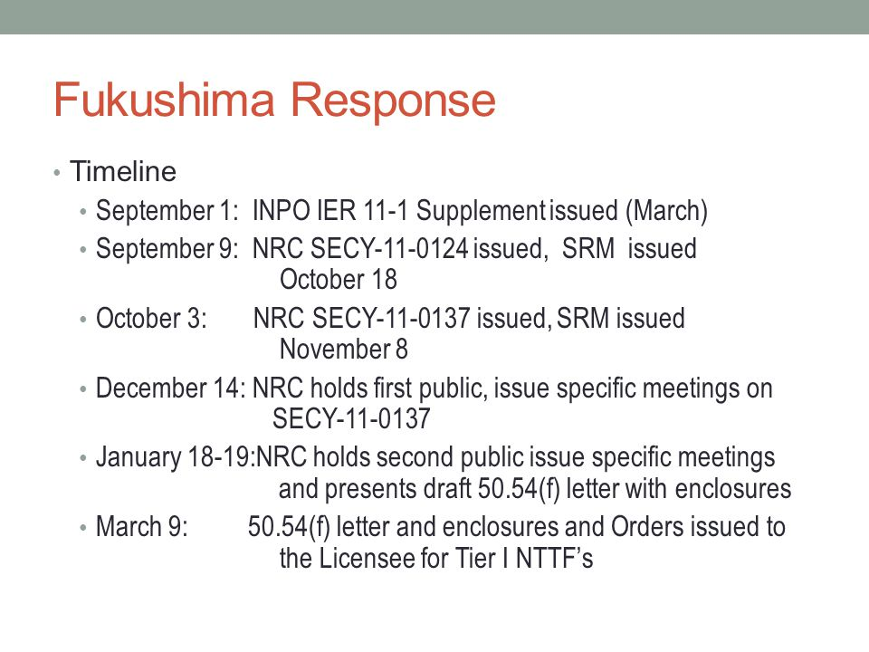 Fukushima Response Timeline September 1: INPO IER 11-1 Supplement issued (March) September 9: NRC SECY-11-0124 issued, SRM issued October 18 October 3: NRC SECY-11-0137 issued, SRM issued November 8 December 14: NRC holds first public, issue specific meetings on SECY-11-0137 January 18-19:NRC holds second public issue specific meetings and presents draft 50.54(f) letter with enclosures March 9: 50.54(f) letter and enclosures and Orders issued to the Licensee for Tier I NTTF's