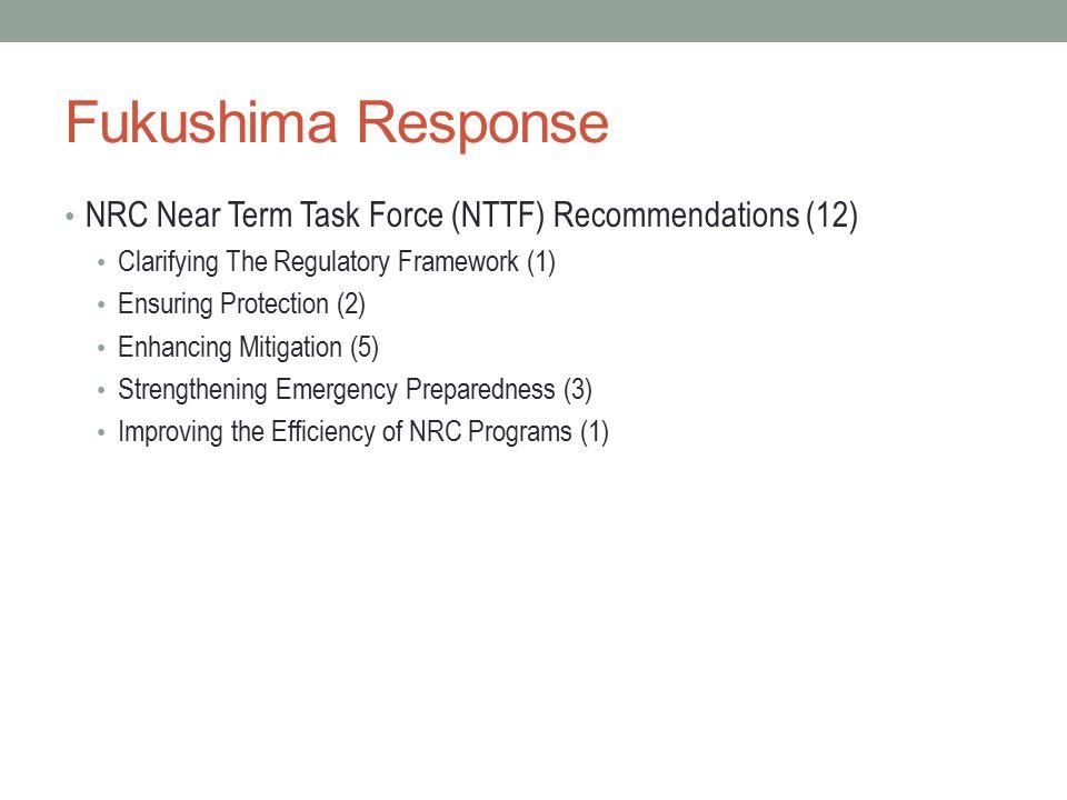 Fukushima Response NRC Near Term Task Force (NTTF) Recommendations (12) Clarifying The Regulatory Framework (1) Ensuring Protection (2) Enhancing Mitigation (5) Strengthening Emergency Preparedness (3) Improving the Efficiency of NRC Programs (1)