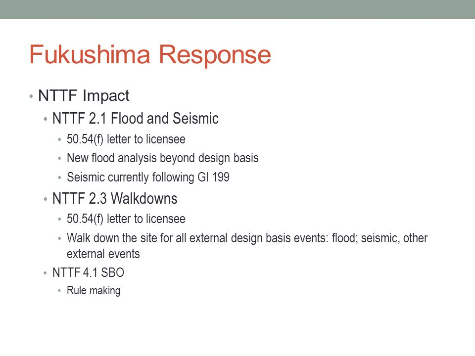 Fukushima Response NTTF Impact NTTF 2.1 Flood and Seismic 50.54(f) letter to licensee New flood analysis beyond design basis Seismic currently followi