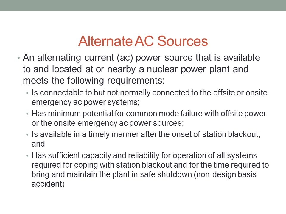 Alternate AC Sources An alternating current (ac) power source that is available to and located at or nearby a nuclear power plant and meets the following requirements: Is connectable to but not normally connected to the offsite or onsite emergency ac power systems; Has minimum potential for common mode failure with offsite power or the onsite emergency ac power sources; Is available in a timely manner after the onset of station blackout; and Has sufficient capacity and reliability for operation of all systems required for coping with station blackout and for the time required to bring and maintain the plant in safe shutdown (non-design basis accident)