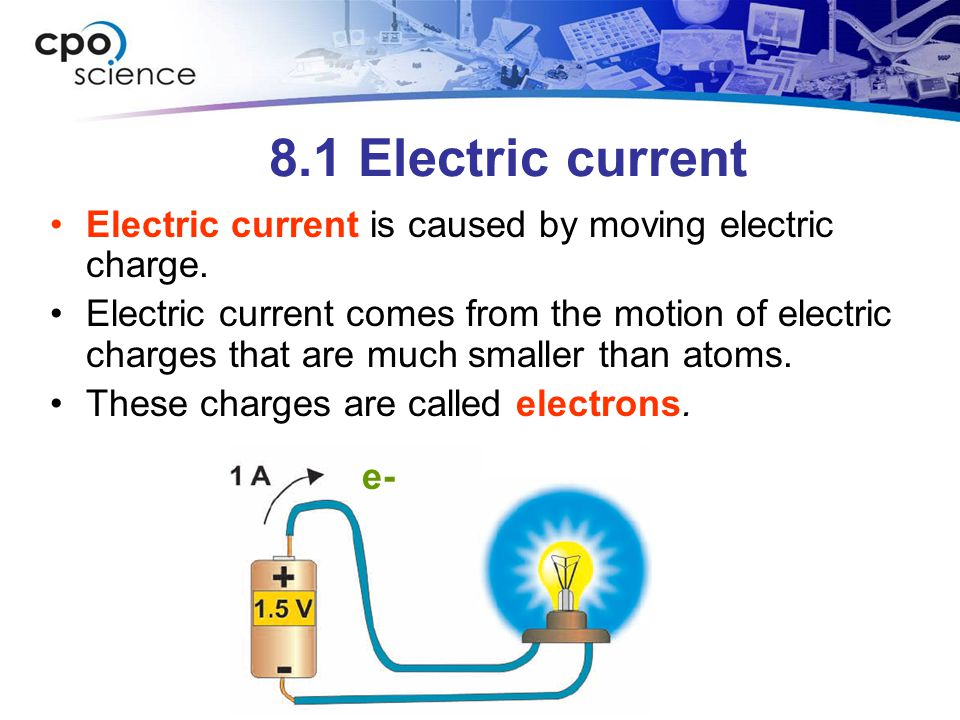 8.1 Electric current Electric current is caused by moving electric charge.