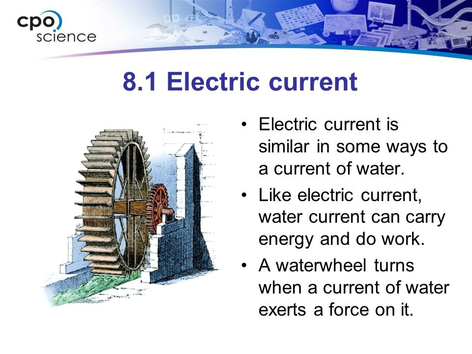 8.1 Electric current Electric current is similar in some ways to a current of water.