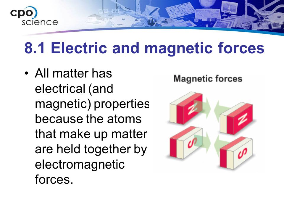 8.1 Electric and magnetic forces All matter has electrical (and magnetic) properties because the atoms that make up matter are held together by electromagnetic forces.
