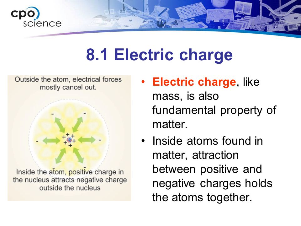 8.1 Electric charge Electric charge, like mass, is also fundamental property of matter.