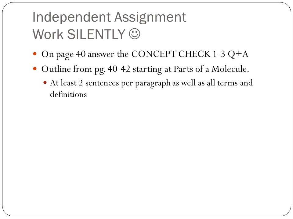 Independent Assignment Work SILENTLY On page 40 answer the CONCEPT CHECK 1-3 Q+A Outline from pg. 40-42 starting at Parts of a Molecule. At least 2 se