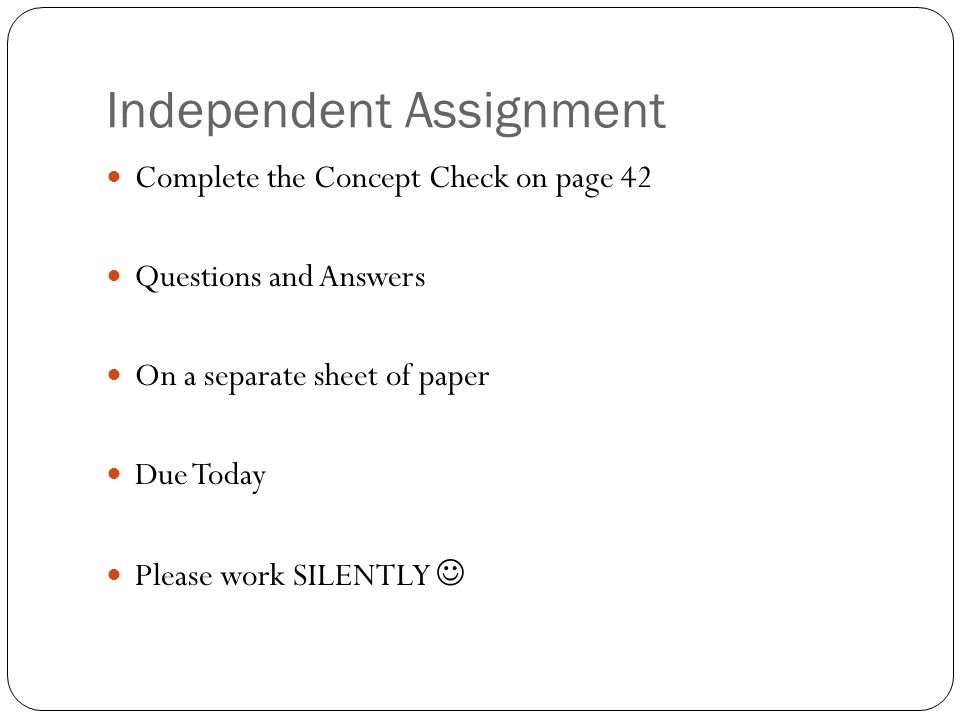 Independent Assignment Complete the Concept Check on page 42 Questions and Answers On a separate sheet of paper Due Today Please work SILENTLY