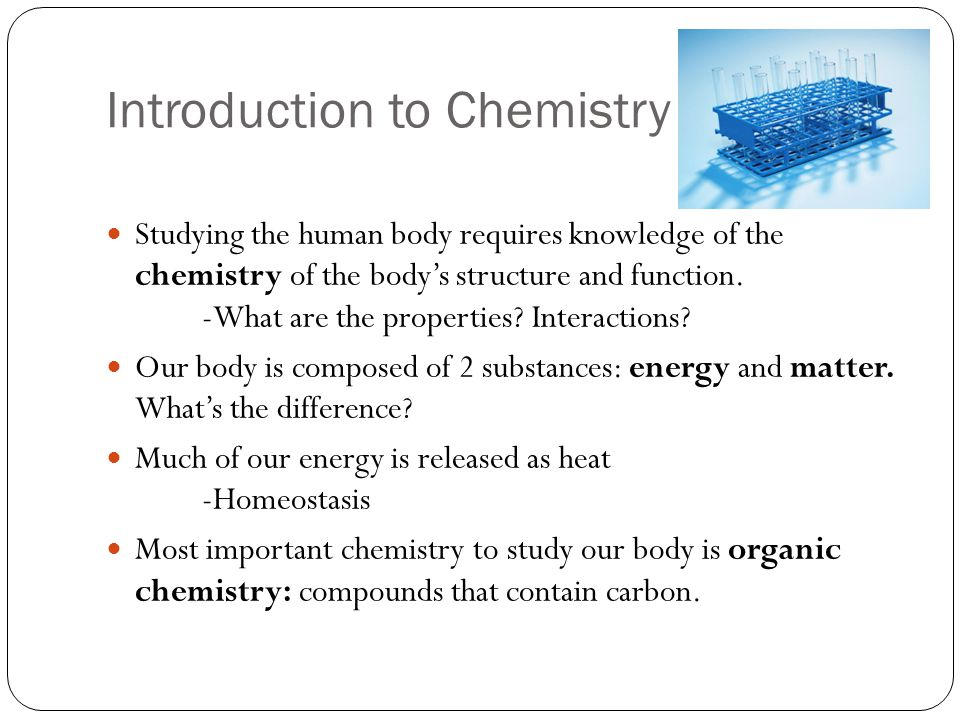 Introduction to Chemistry Studying the human body requires knowledge of the chemistry of the body's structure and function. -What are the properties?