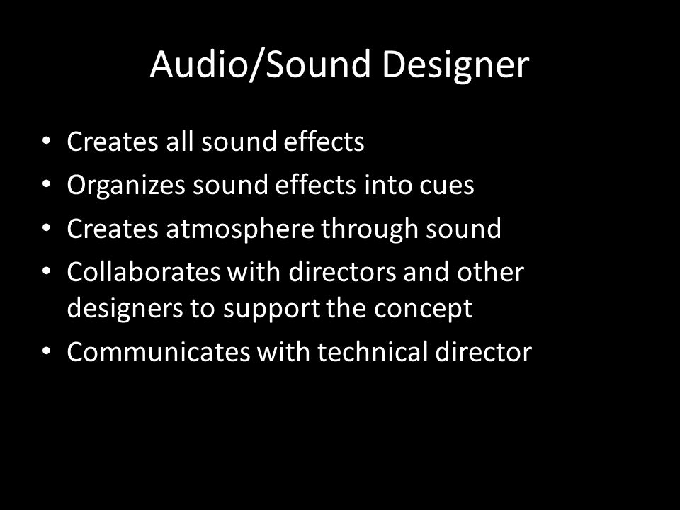 Audio/Sound Designer Creates all sound effects Organizes sound effects into cues Creates atmosphere through sound Collaborates with directors and other designers to support the concept Communicates with technical director