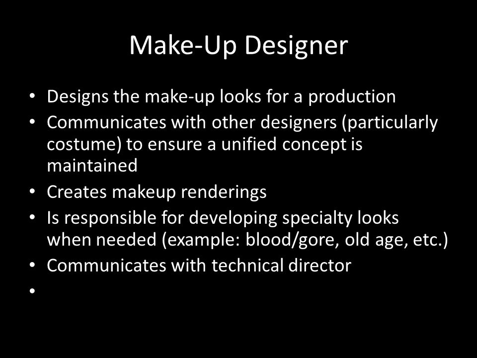 Make-Up Designer Designs the make-up looks for a production Communicates with other designers (particularly costume) to ensure a unified concept is maintained Creates makeup renderings Is responsible for developing specialty looks when needed (example: blood/gore, old age, etc.) Communicates with technical director