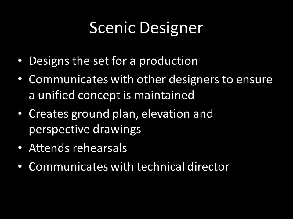 Scenic Designer Designs the set for a production Communicates with other designers to ensure a unified concept is maintained Creates ground plan, elevation and perspective drawings Attends rehearsals Communicates with technical director