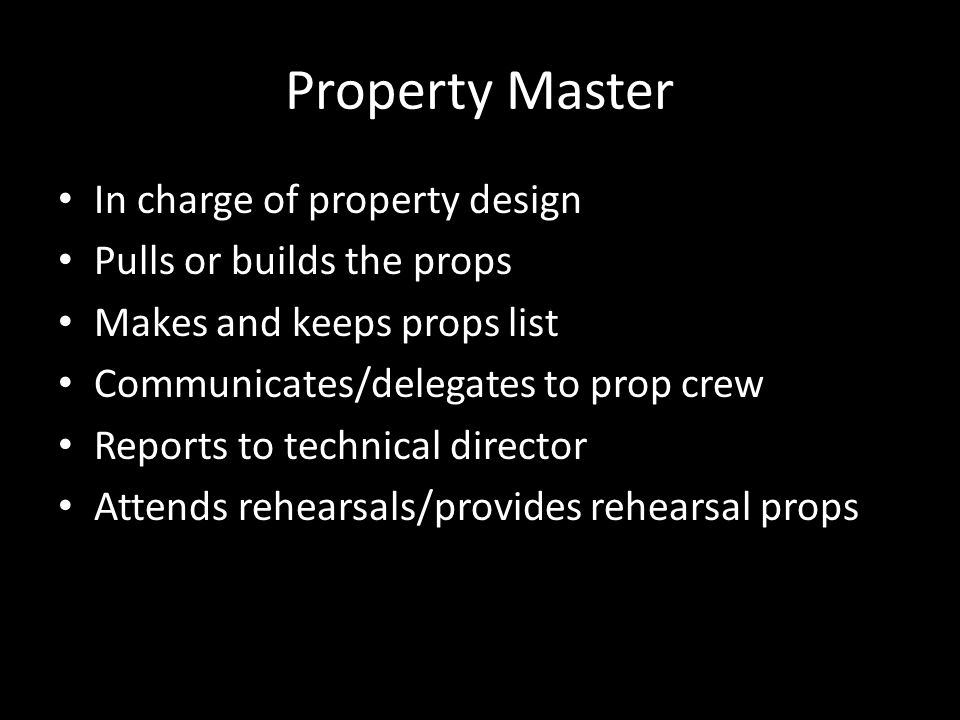 Property Master In charge of property design Pulls or builds the props Makes and keeps props list Communicates/delegates to prop crew Reports to technical director Attends rehearsals/provides rehearsal props
