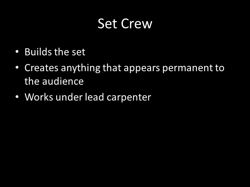 Set Crew Builds the set Creates anything that appears permanent to the audience Works under lead carpenter