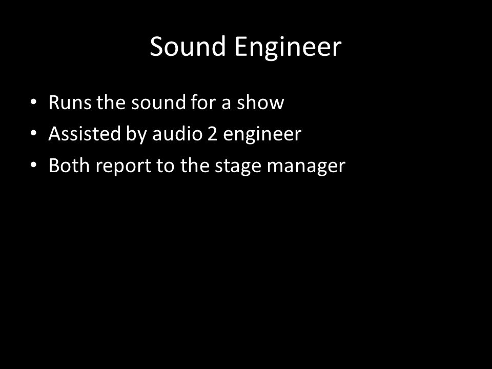 Sound Engineer Runs the sound for a show Assisted by audio 2 engineer Both report to the stage manager