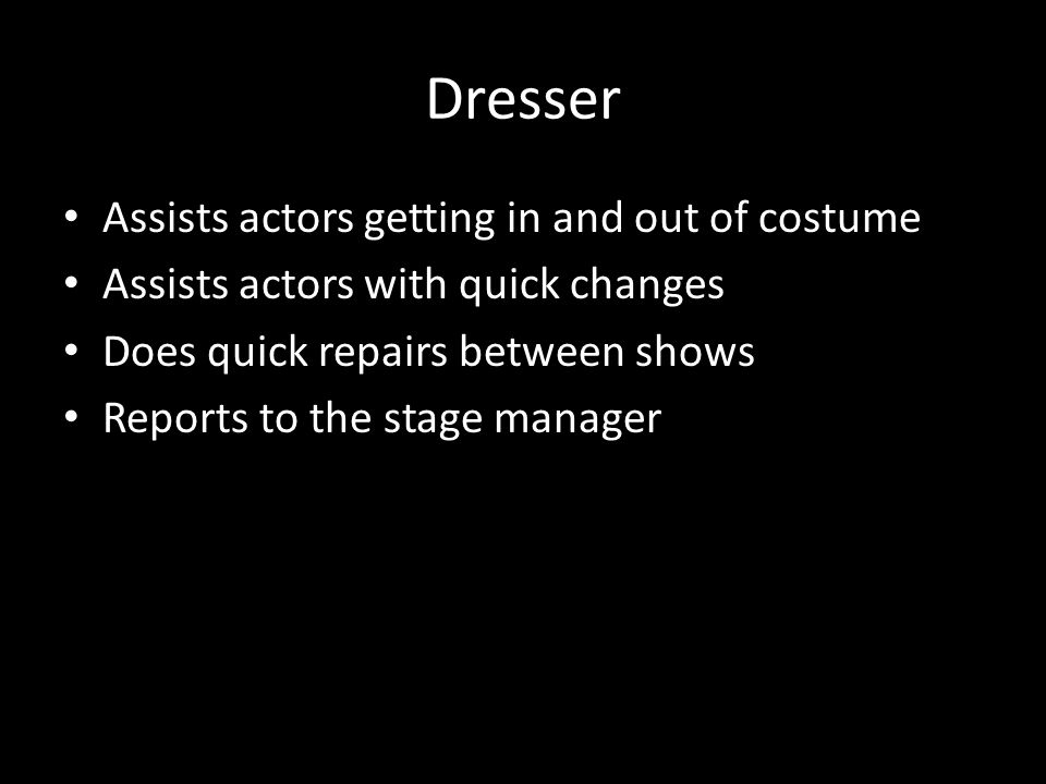 Dresser Assists actors getting in and out of costume Assists actors with quick changes Does quick repairs between shows Reports to the stage manager
