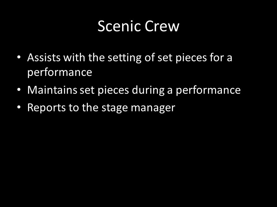 Scenic Crew Assists with the setting of set pieces for a performance Maintains set pieces during a performance Reports to the stage manager