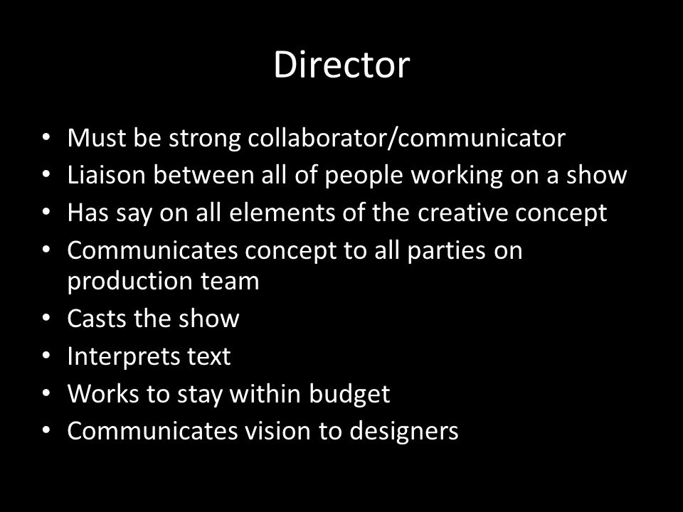Director Must be strong collaborator/communicator Liaison between all of people working on a show Has say on all elements of the creative concept Communicates concept to all parties on production team Casts the show Interprets text Works to stay within budget Communicates vision to designers