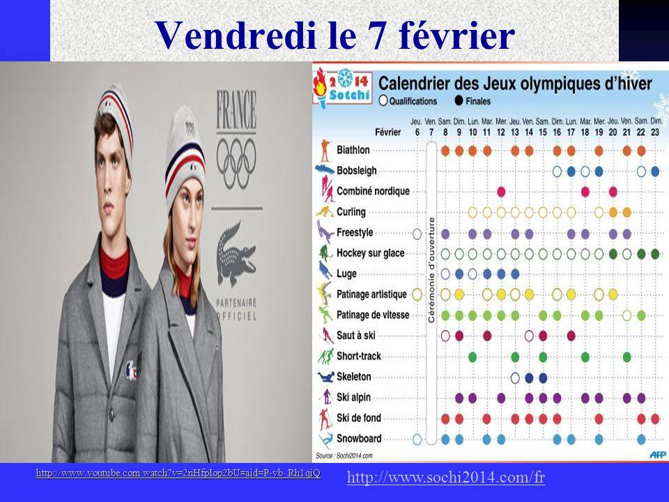 Vendredi le 7 février http://www.youtube.com/watch v=2nHfpIop2bU#aid=P-yb_Rh1qiQ http://www.sochi2014.com/fr