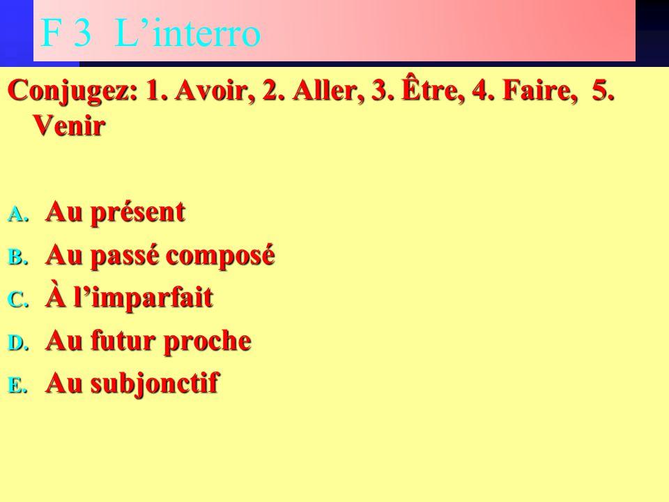 F 3 L'interro Conjugez: 1. Avoir, 2. Aller, 3. Être, 4.