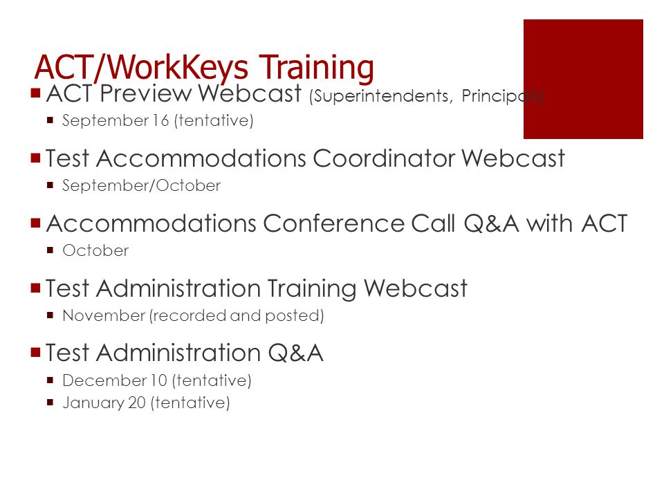 ACT/WorkKeys Training  ACT Preview Webcast (Superintendents, Principals)  September 16 (tentative)  Test Accommodations Coordinator Webcast  September/October  Accommodations Conference Call Q&A with ACT  October  Test Administration Training Webcast  November (recorded and posted)  Test Administration Q&A  December 10 (tentative)  January 20 (tentative)