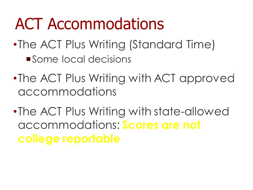 The ACT Plus Writing (Standard Time)  Some local decisions The ACT Plus Writing with ACT approved accommodations The ACT Plus Writing with state-allowed accommodations: Scores are not college reportable ACT Accommodations