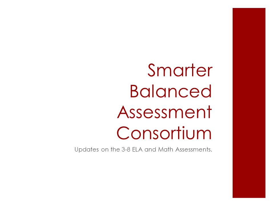 Smarter Balanced Assessment Consortium Updates on the 3-8 ELA and Math Assessments.