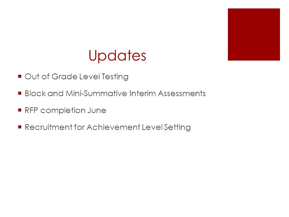 Updates  Out of Grade Level Testing  Block and Mini-Summative Interim Assessments  RFP completion June  Recruitment for Achievement Level Setting