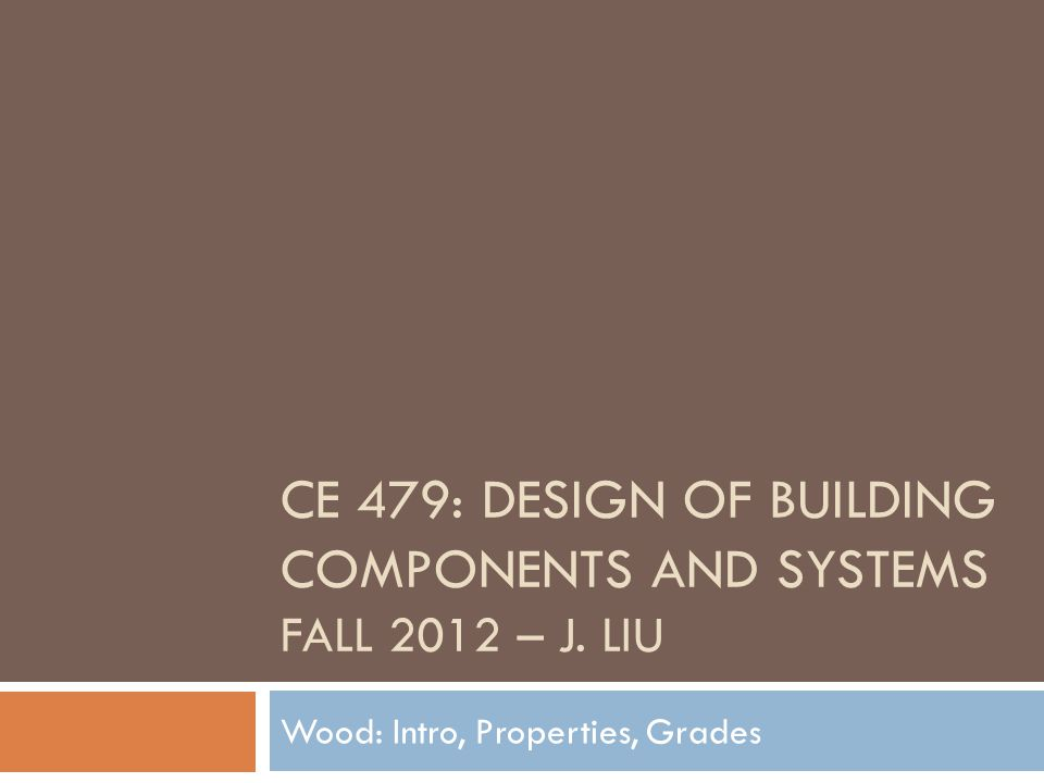 CE 479: DESIGN OF BUILDING COMPONENTS AND SYSTEMS FALL 2012 – J. LIU Wood: Intro, Properties, Grades