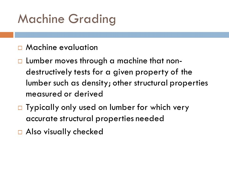 Machine Grading  Machine evaluation  Lumber moves through a machine that non- destructively tests for a given property of the lumber such as density