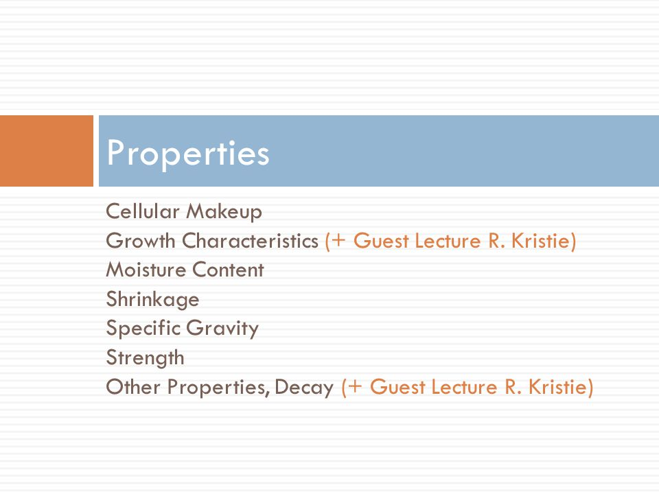 Cellular Makeup Growth Characteristics (+ Guest Lecture R. Kristie) Moisture Content Shrinkage Specific Gravity Strength Other Properties, Decay (+ Gu