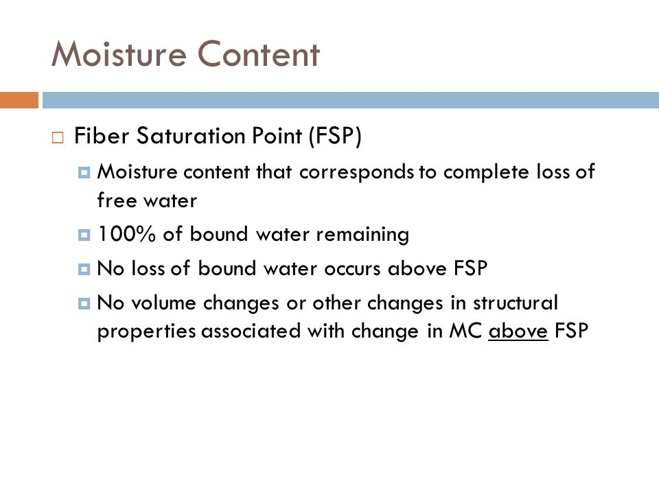 Moisture Content  Fiber Saturation Point (FSP)  Moisture content that corresponds to complete loss of free water  100% of bound water remaining  N