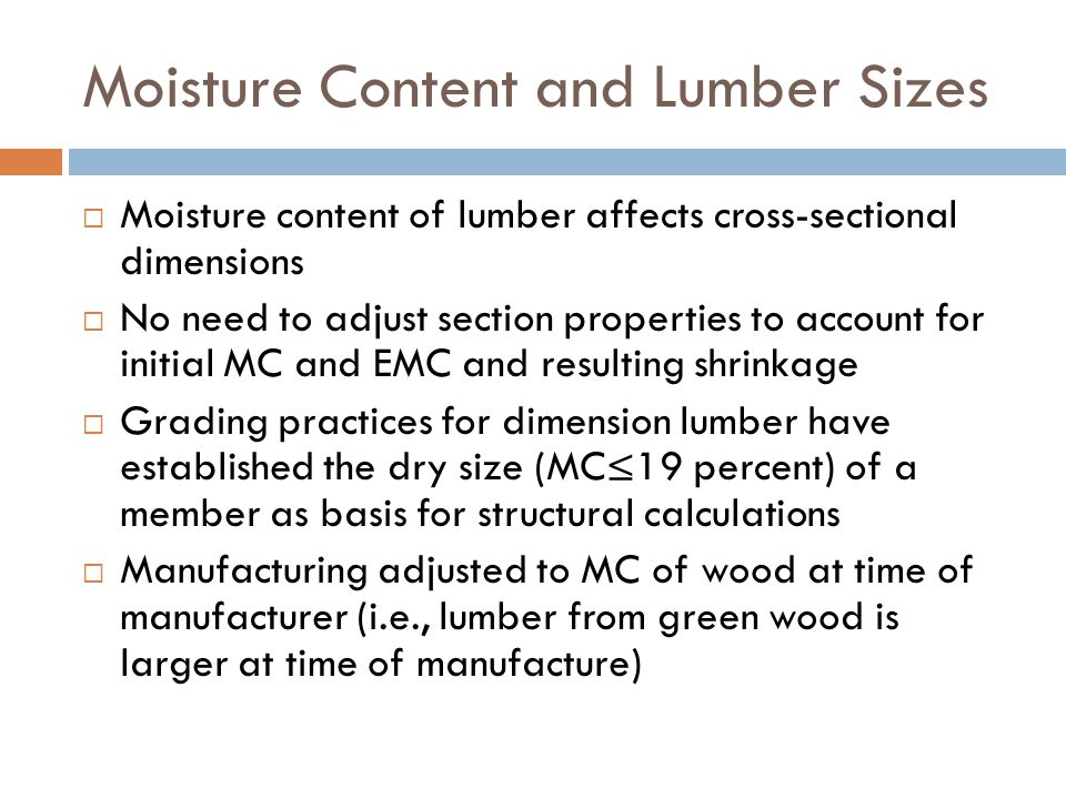 Moisture Content and Lumber Sizes  Moisture content of lumber affects cross-sectional dimensions  No need to adjust section properties to account fo