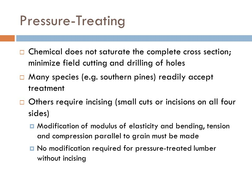 Pressure-Treating  Chemical does not saturate the complete cross section; minimize field cutting and drilling of holes  Many species (e.g. southern