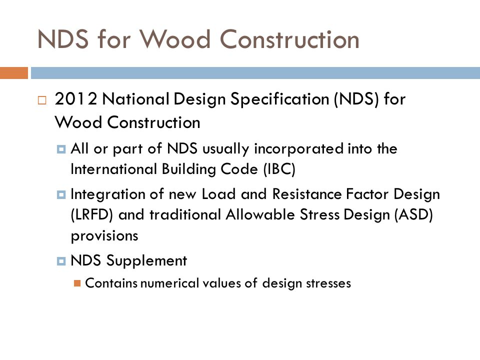 NDS for Wood Construction  2012 National Design Specification (NDS) for Wood Construction  All or part of NDS usually incorporated into the Internat